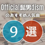 【Official髭男dism】の人気曲9選!邦ロック視聴歴15年が厳選して紹介