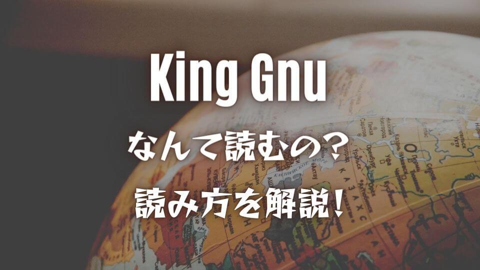 King Gnuってなんて読む?読み方はキングガン?意味も詳しく解説 ...