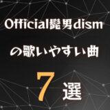 【Official髭男dism】ヒゲダンの歌いやすい曲7選|全楽曲から厳選