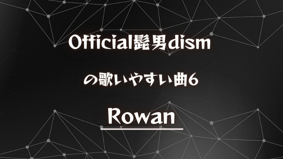【Official髭男dism】ヒゲダンの歌いやすい曲⑥:Rowan