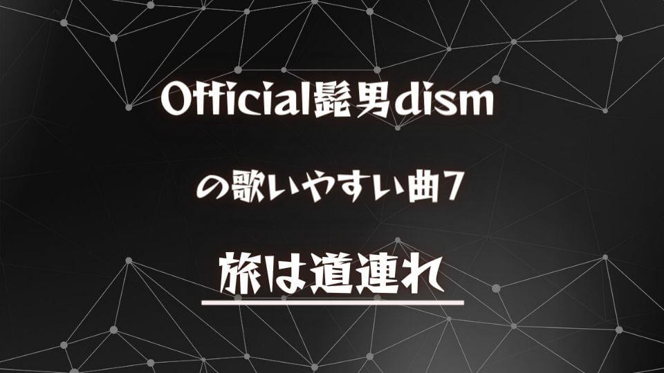 【Official髭男dism】ヒゲダンの歌いやすい曲⑦:旅は道連れ
