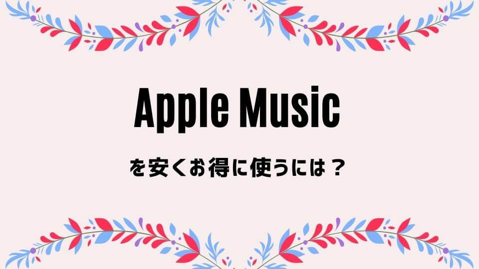 Apple Music(アップルミュージック)を安くお得に使う方法2つ