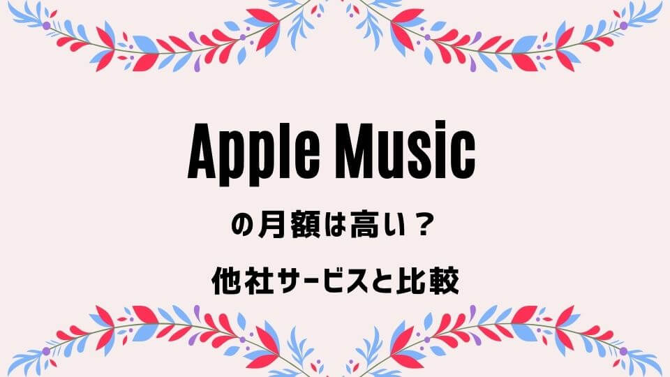 Apple Music(アップルミュージック)の月額は高い?【他サービスと比較】