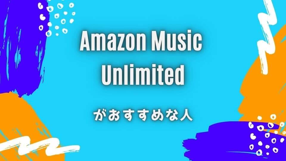 Amazon Music Unlimitedをおすすめできる人