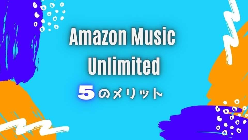Amazon Music Unlimitedの5つのメリット