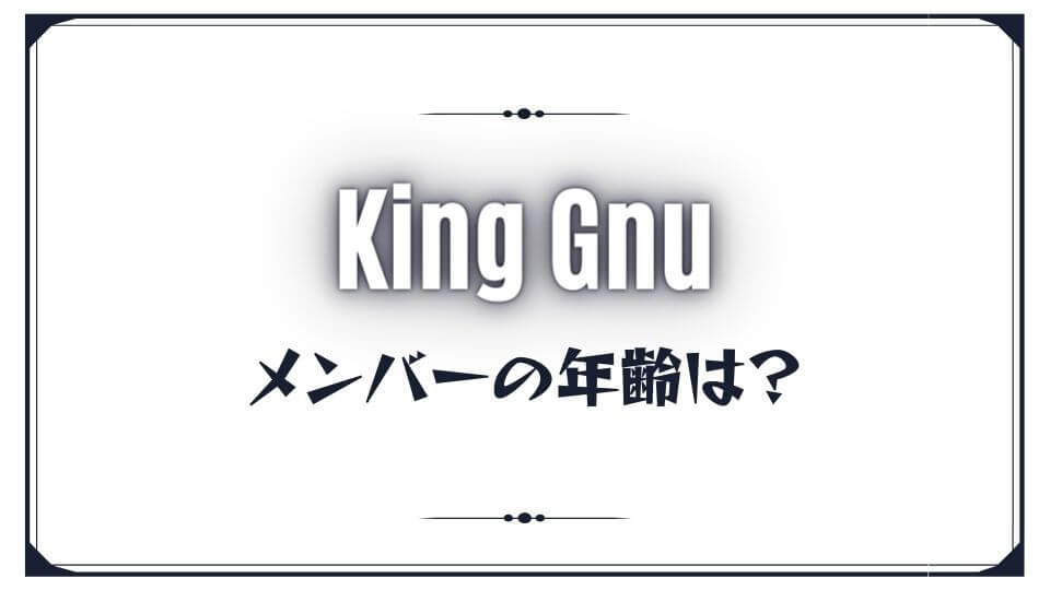 King Gnu(キングヌー)のメンバーの年齢は?