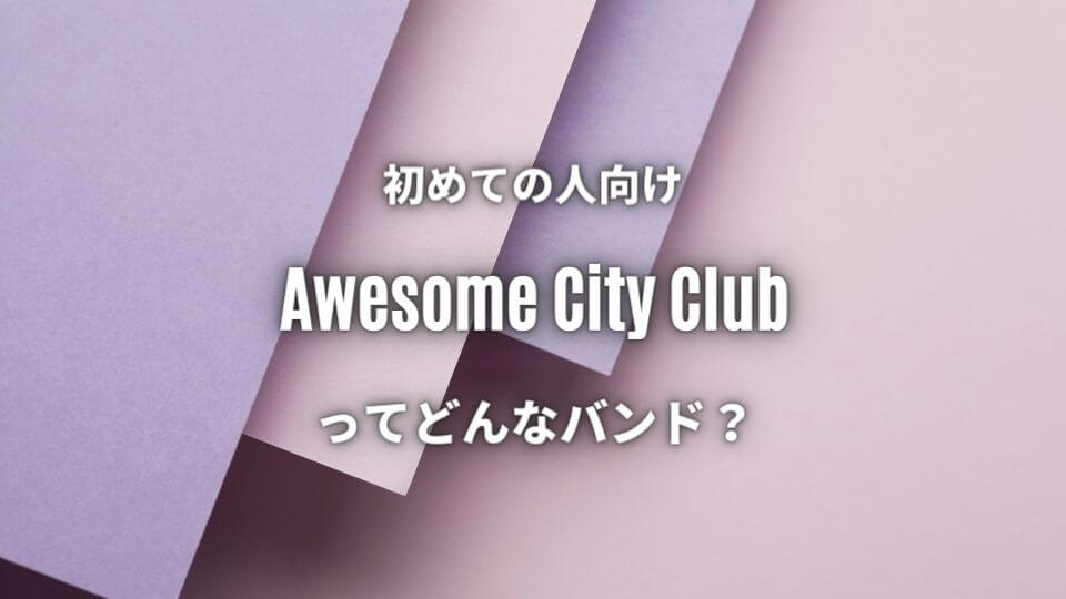 【Awesome City Club】初心者におすすめしたい必聴の入門曲5選!