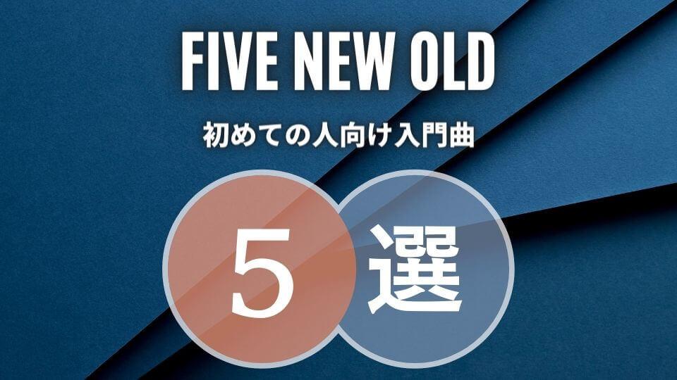 FIVE NEW OLD(ファイブニューオールド)の入門におすすめな人気曲5選