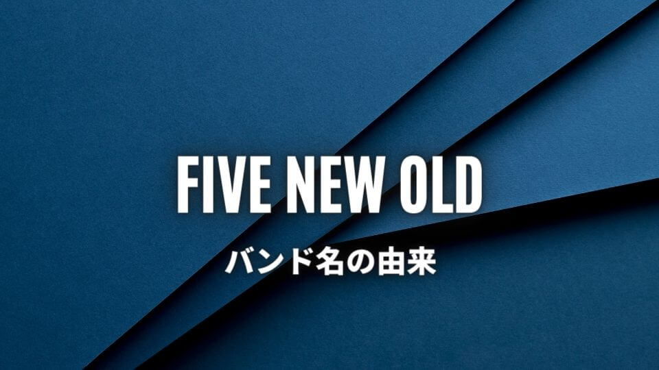 FIVE NEW OLD(ファイブニューオールド)のバンド名の由来