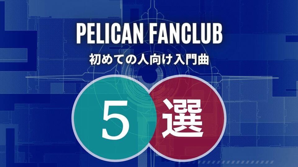 PELICAN FANCLUB(ペリカンファンクラブ)の入門におすすめな人気曲5選