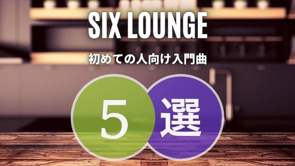 SIX LOUNGE(シックスラウンジ)の入門におすすめな人気曲5選