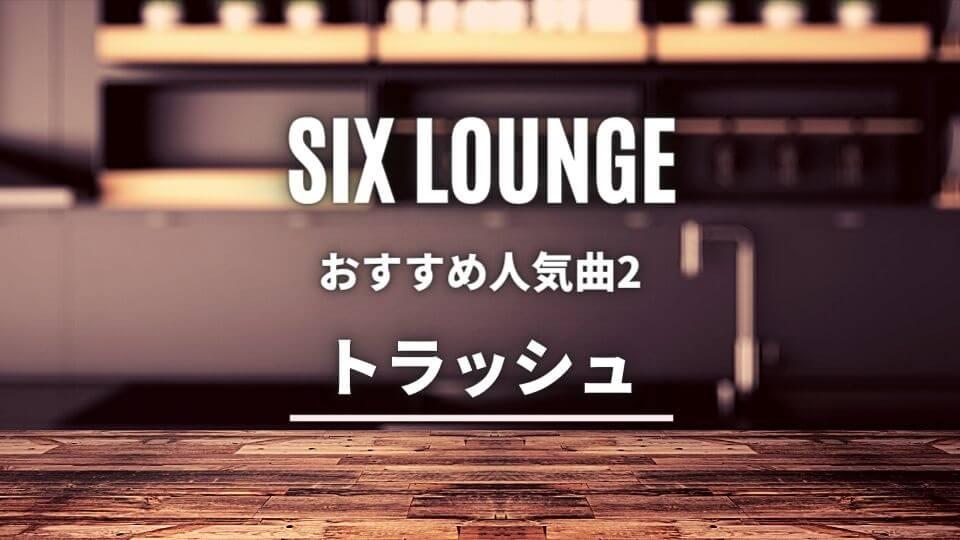 SIX LOUNGE(シックスラウンジ)のおすすめ人気曲②:トラッシュ