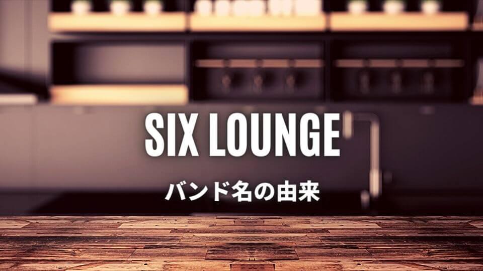 SIX LOUNGE(シックスラウンジ)のバンド名の由来