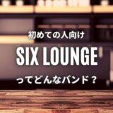 【SIX LOUNGE】(バンド)初心者におすすめしたい必聴の入門曲5選!
