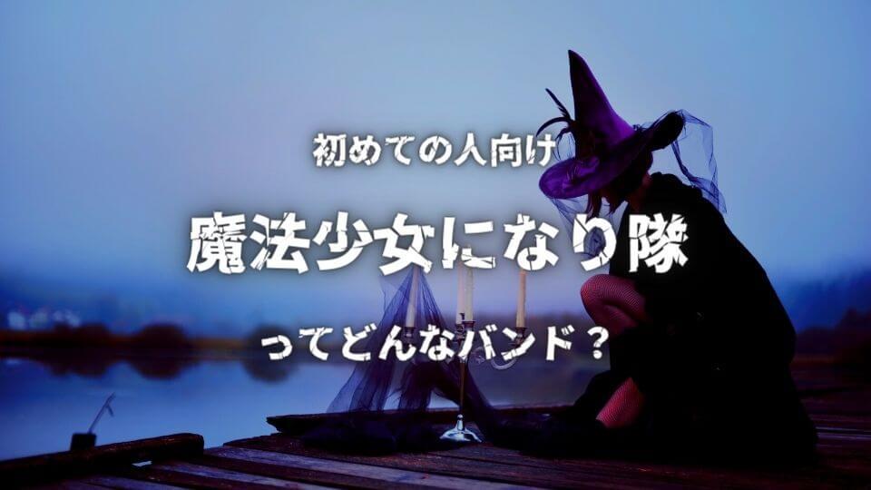 【魔法少女になり隊】初心者におすすめしたい必聴の入門曲5選!