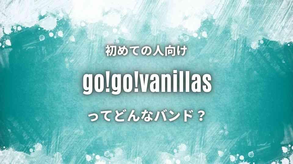【go!go!vanillas】のwiki的プロフ|おすすめ人気曲7選も紹介!