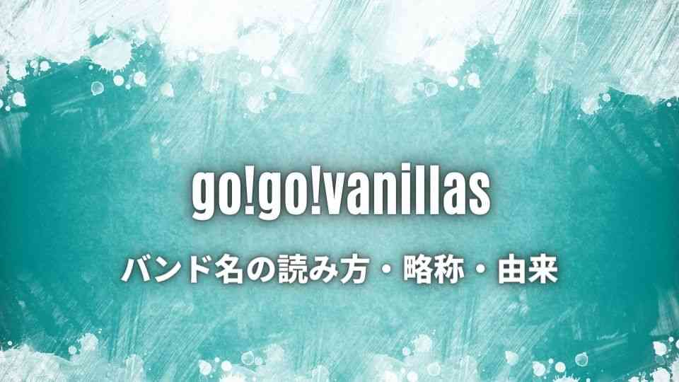 go!go!vanillas(ゴーゴーバニラズ)のバンド名の読み方・由来・略称