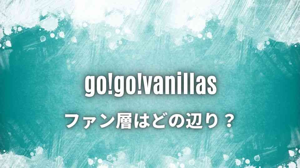 go!go!vanillas(ゴーゴーバニラズ)のファン層ってどの辺り?
